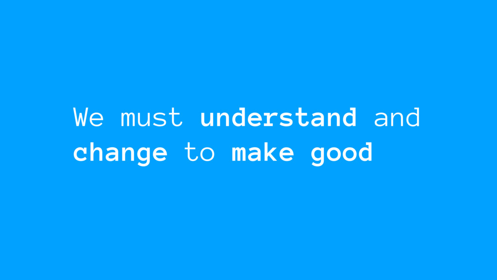We must understand and change to make good