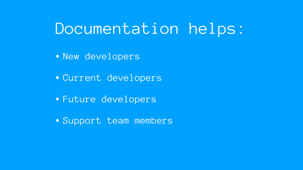 Documentation helps: • New developers • Current...