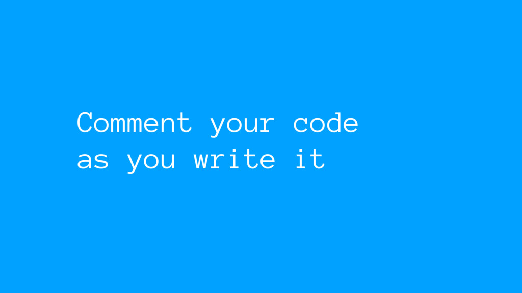Comment your code as you write it