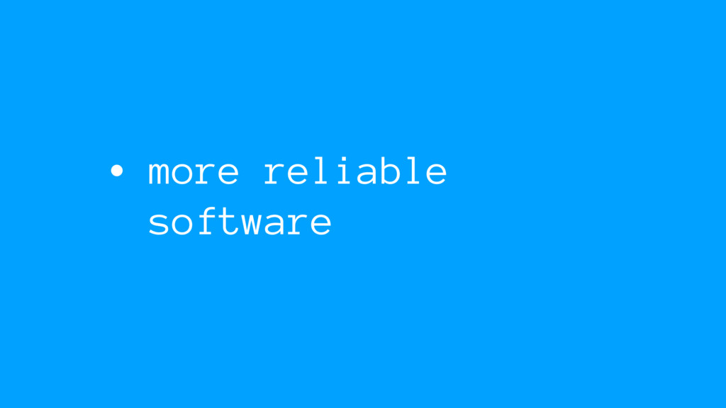 • more reliable software