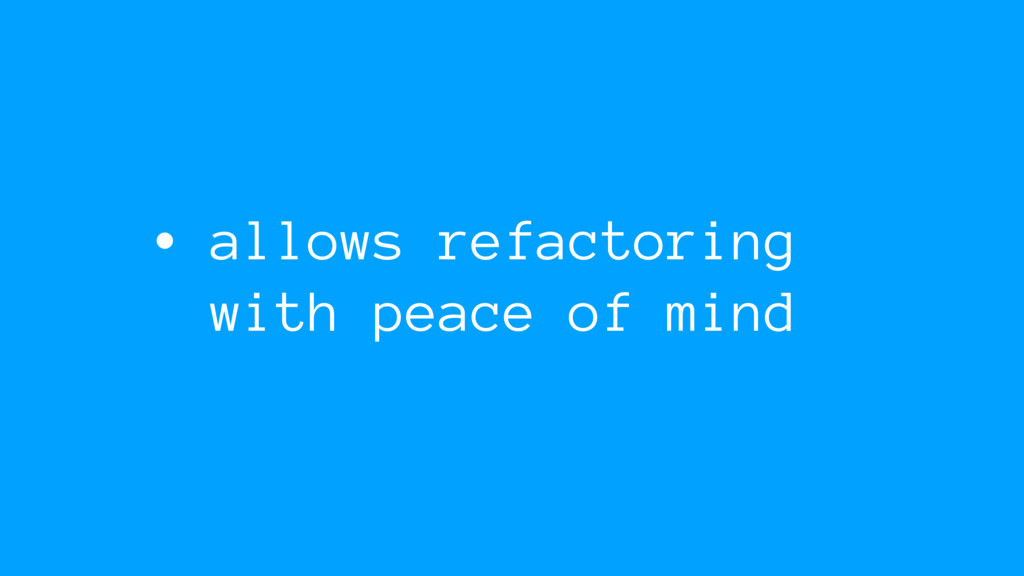 • allows refactoring with peace of mind