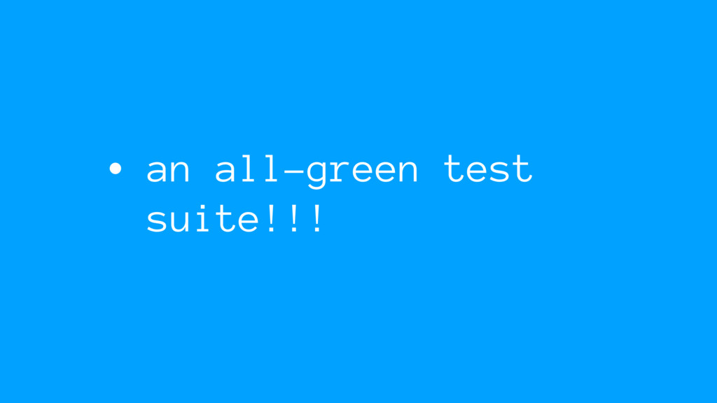 • an all-green test suite!!!