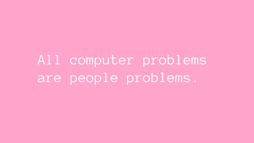 All computer problems are people problems.