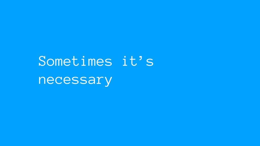 Sometimes it's necessary