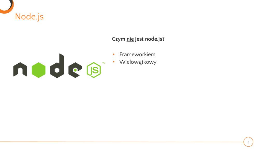 Node.js 3 Czym nie jest node.js? • Frameworkiem...