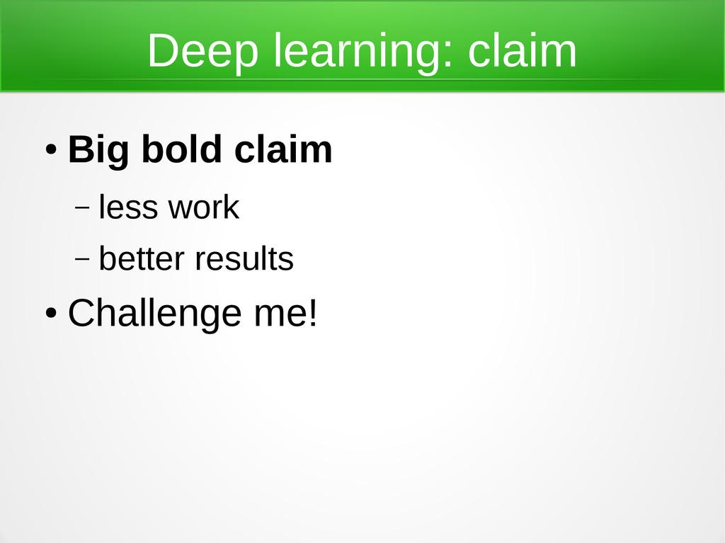 Deep learning: claim ● Big bold claim – less wo...