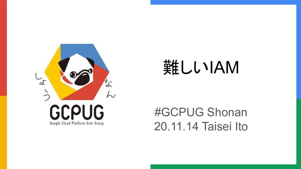 難しいIAM #GCPUG Shonan 20.11.14 Taisei Ito