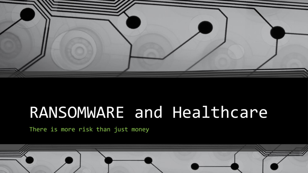 RANSOMWARE and Healthcare There is more risk th...