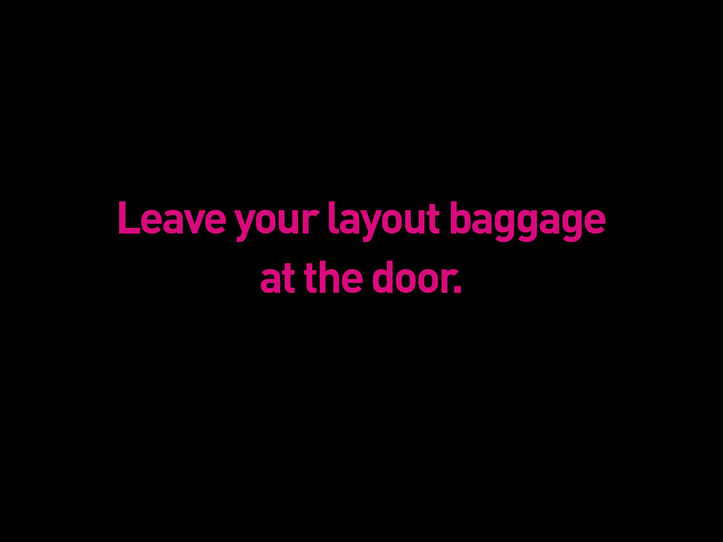 Leave your layout baggage at the door.