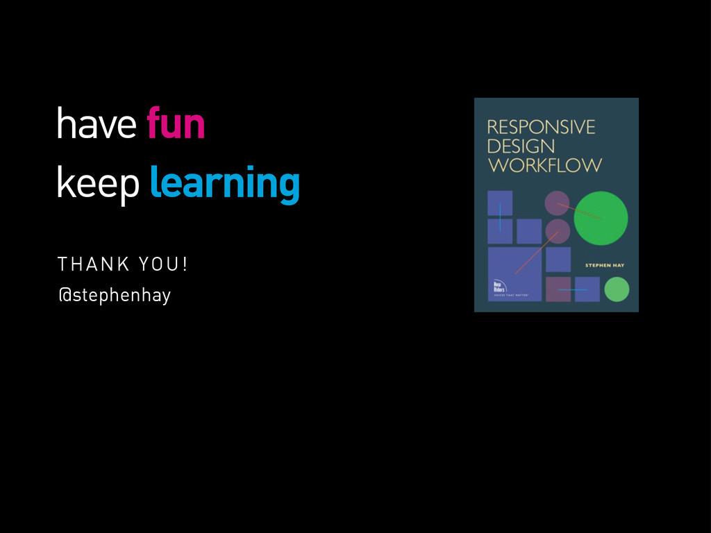 have fun keep learning THANK YOU! @stephenhay