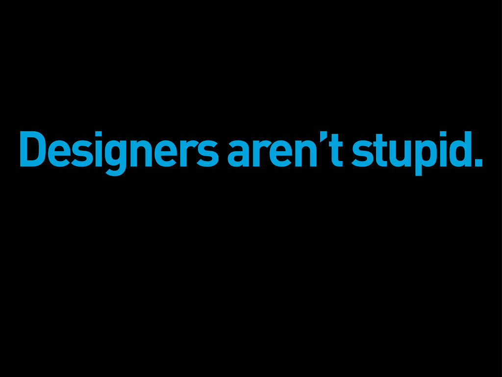 Designers aren't stupid.