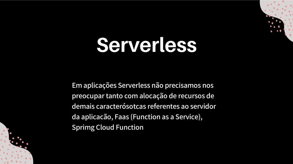 Em aplicações Serverless não precisamos nos pre...