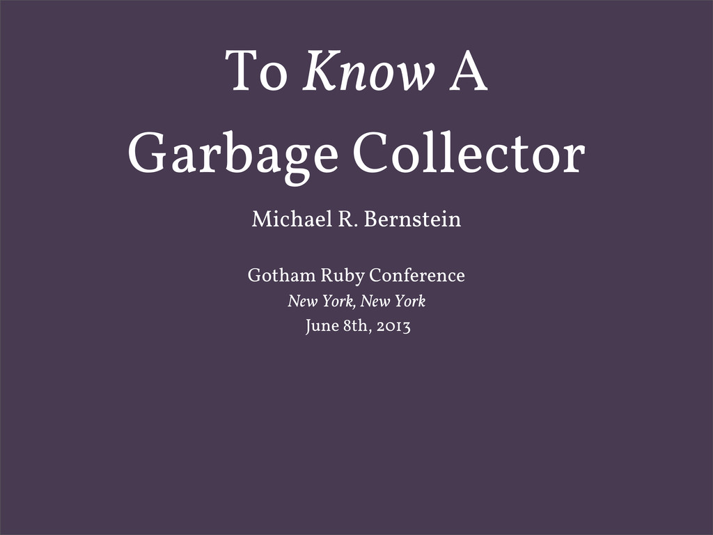 To Know A Garbage Collector Michael R. Bernstei...