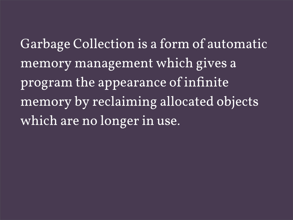 Garbage Collection is a form of automatic memor...