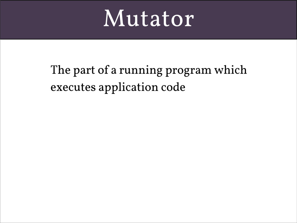 Mutator • The part of a running program which e...