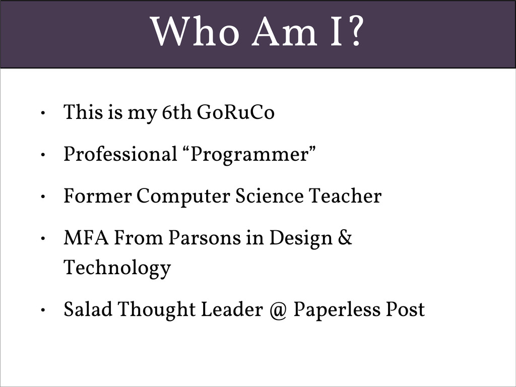 Who Am I? • This is my 6th GoRuCo • Professiona...