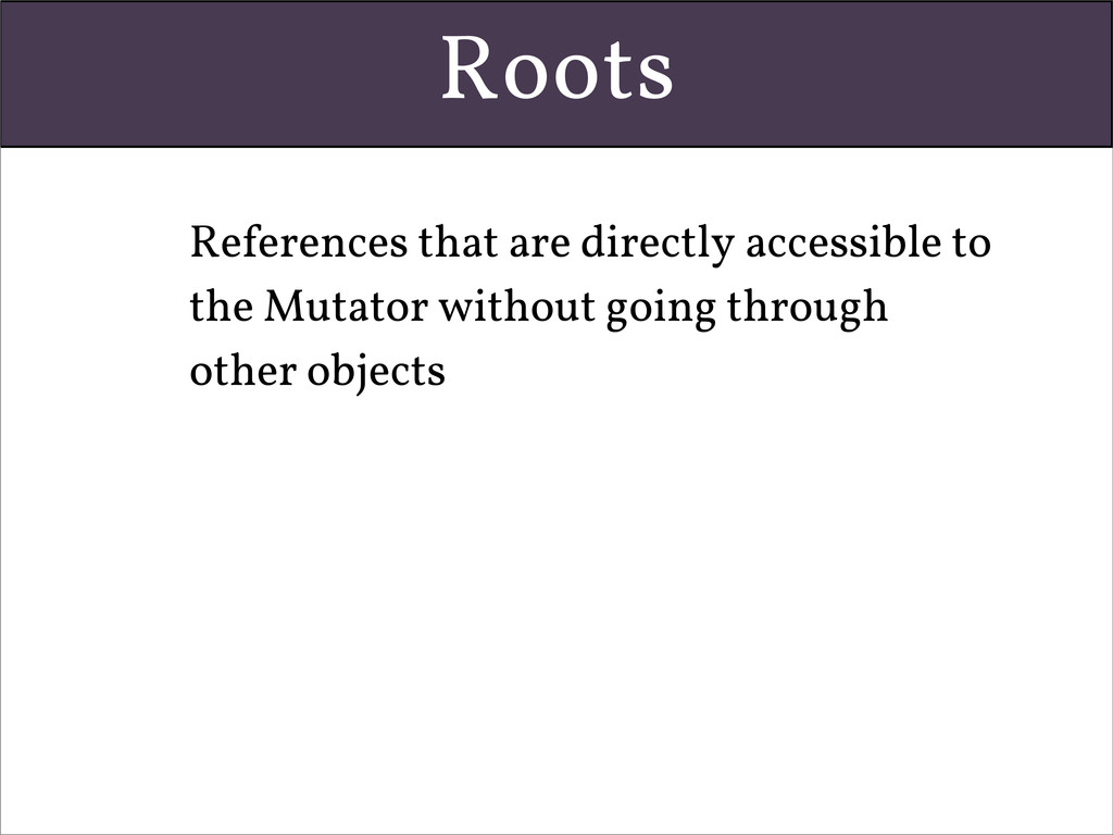 Roots • References that are directly accessible...