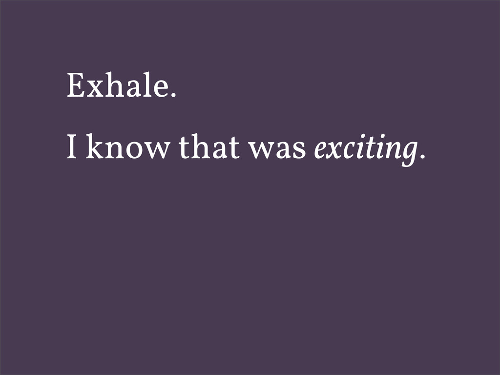 Exhale. I know that was exciting.