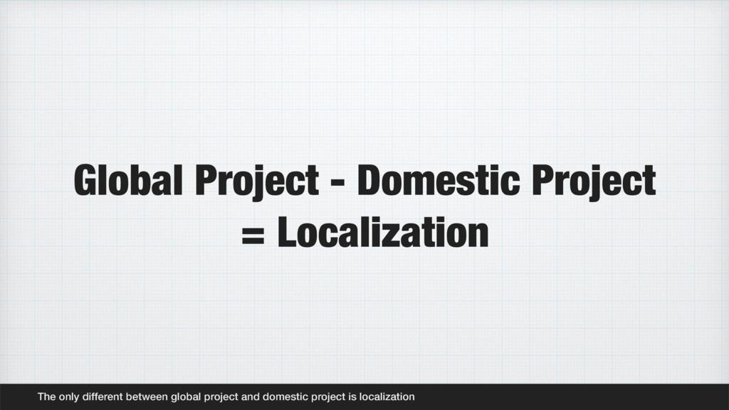 Global Project - Domestic Project = Localizatio...