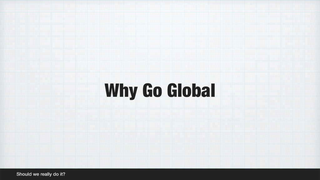 Why Go Global Should we really do it?