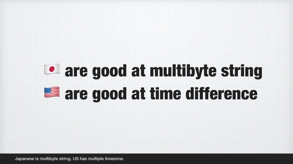 Japanese is multibyte string. US has multiple t...