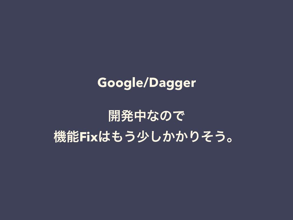 Google/Dagger ! ։ൃதͳͷͰ ػFix͏গ͔͔͠Γͦ͏ɻ