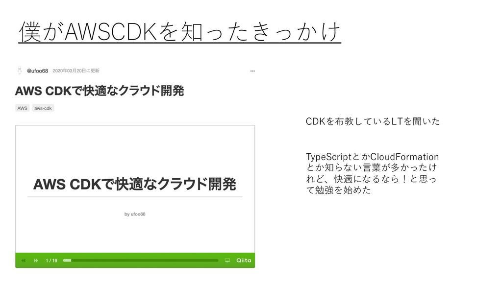 僕がAWSCDKを知ったきっかけ CDKを布教しているLTを聞いた TypeScriptとかC...