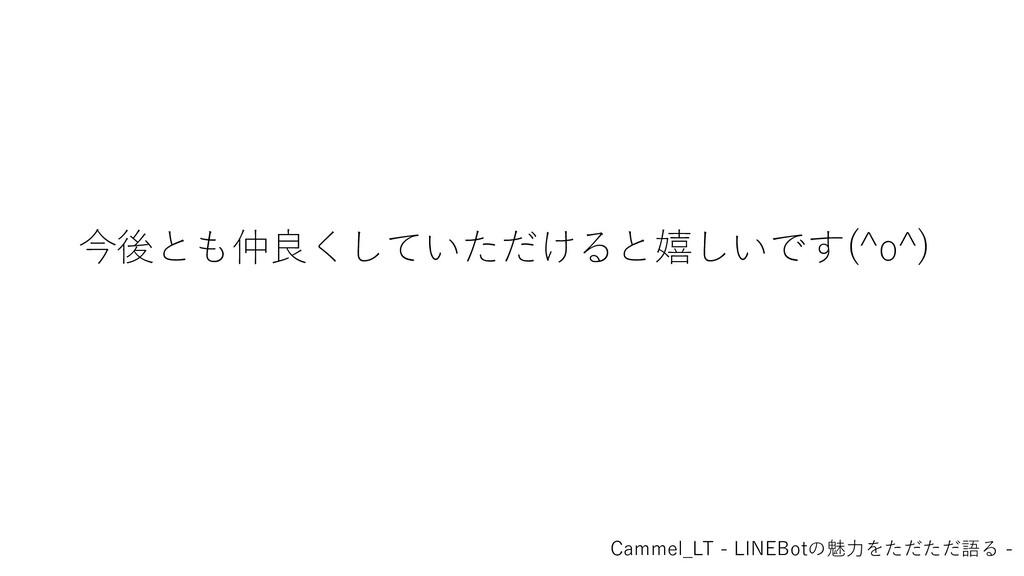 今後とも仲良くしていただけると嬉しいです(^o^) Cammel_LT - LINEBotの魅...