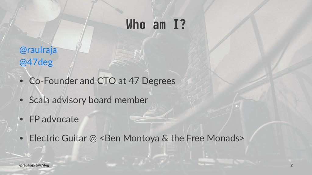 Who am I? @raulraja @47deg • Co-Founder and CTO...