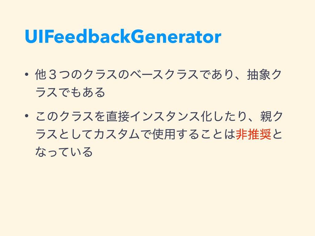 UIFeedbackGenerator • ଞ̏ͭͷΫϥεͷϕʔεΫϥεͰ͋ΓɺநΫ ϥεͰ...