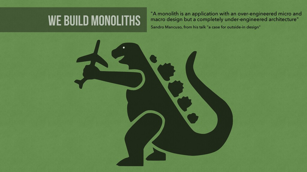 "we build monoliths ""A monolith is an applicatio..."
