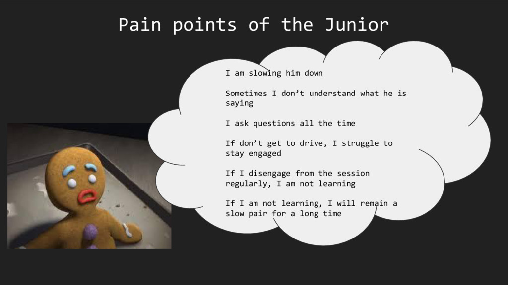 Pain points of the Junior I am slowing him down...