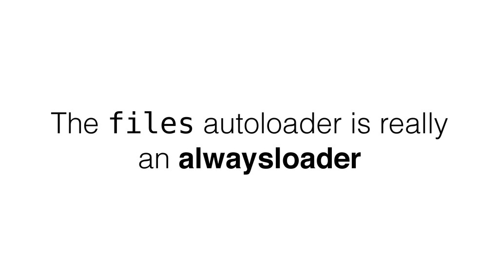 The files autoloader is really an alwaysloader