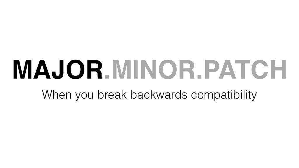 MAJOR.MINOR.PATCH When you break backwards comp...