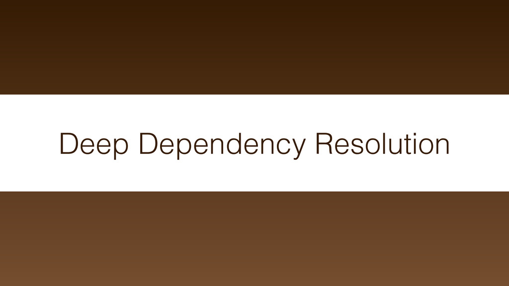 Deep Dependency Resolution