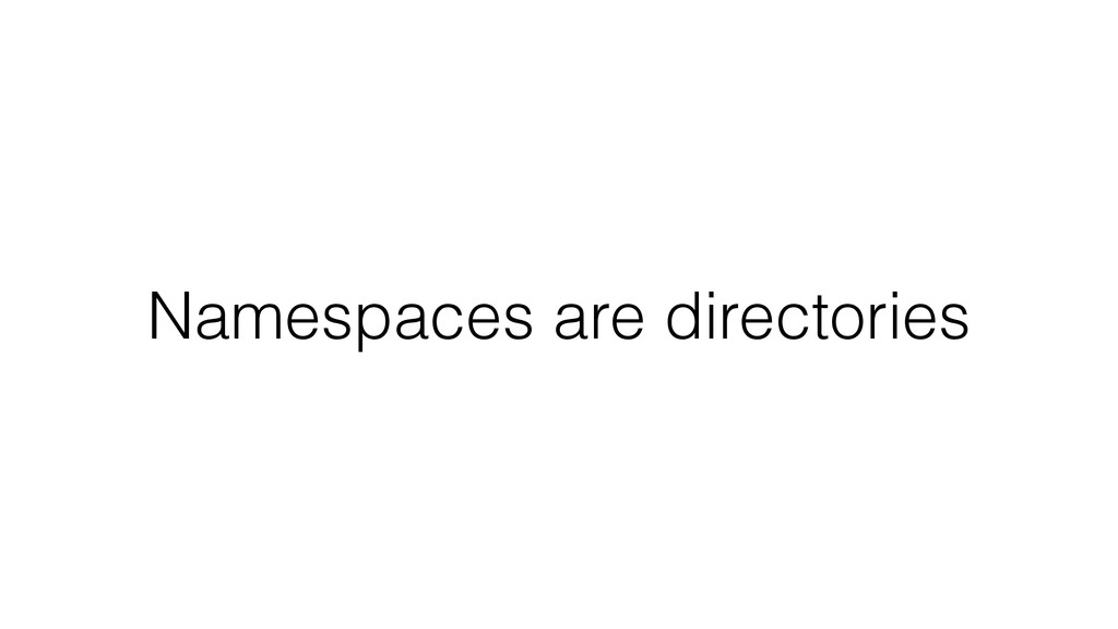 Namespaces are directories