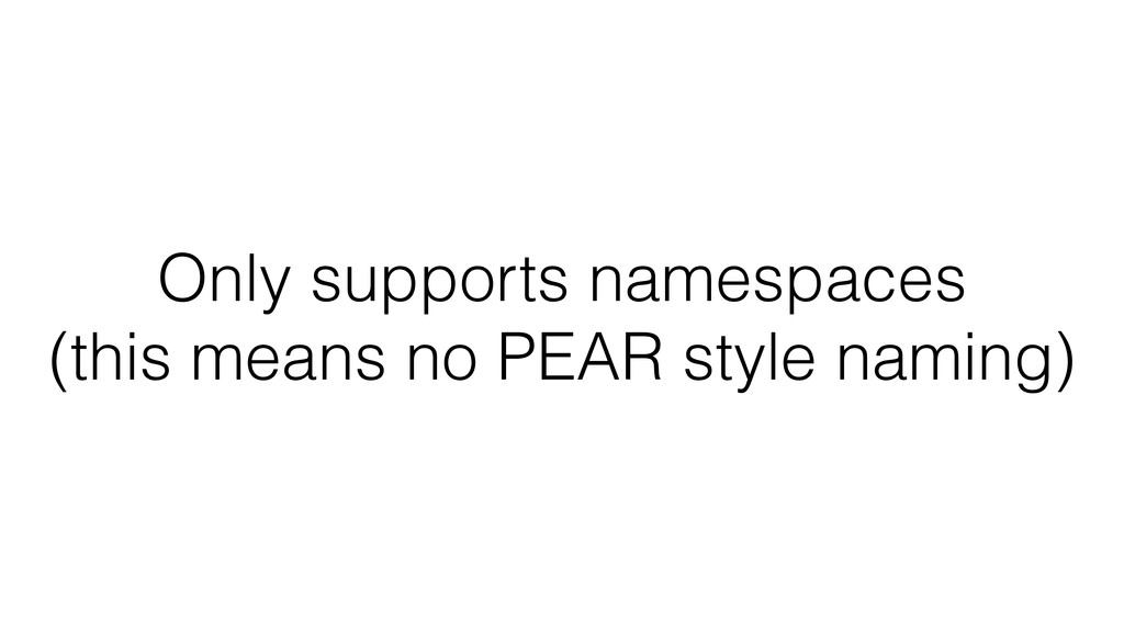 Only supports namespaces (this means no PEAR st...