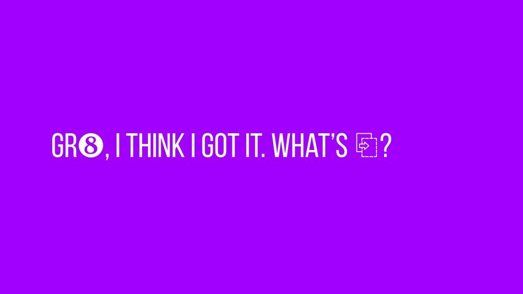 Gr❽, I think I got it. What's ⎘?
