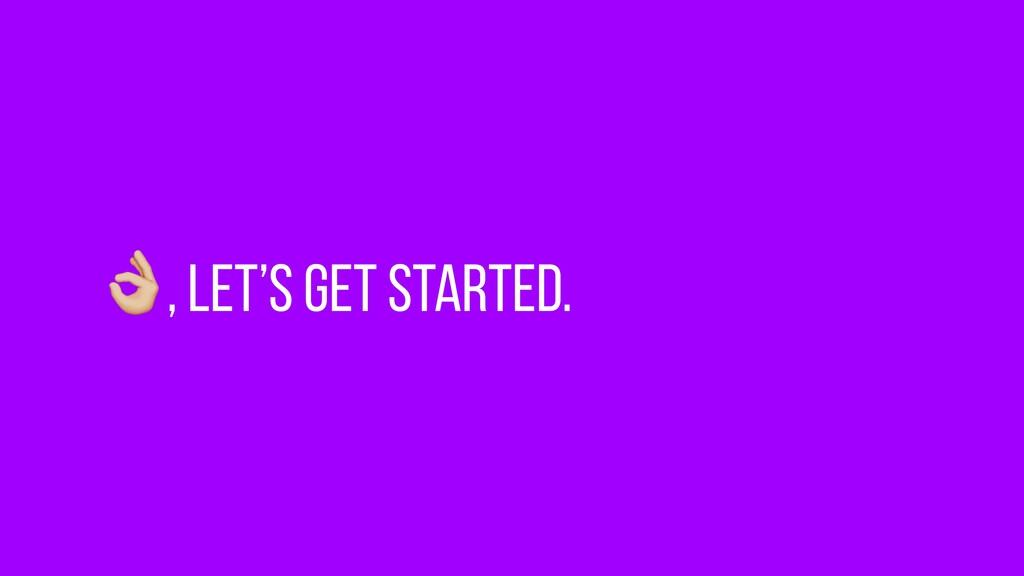 $, Let's get started.