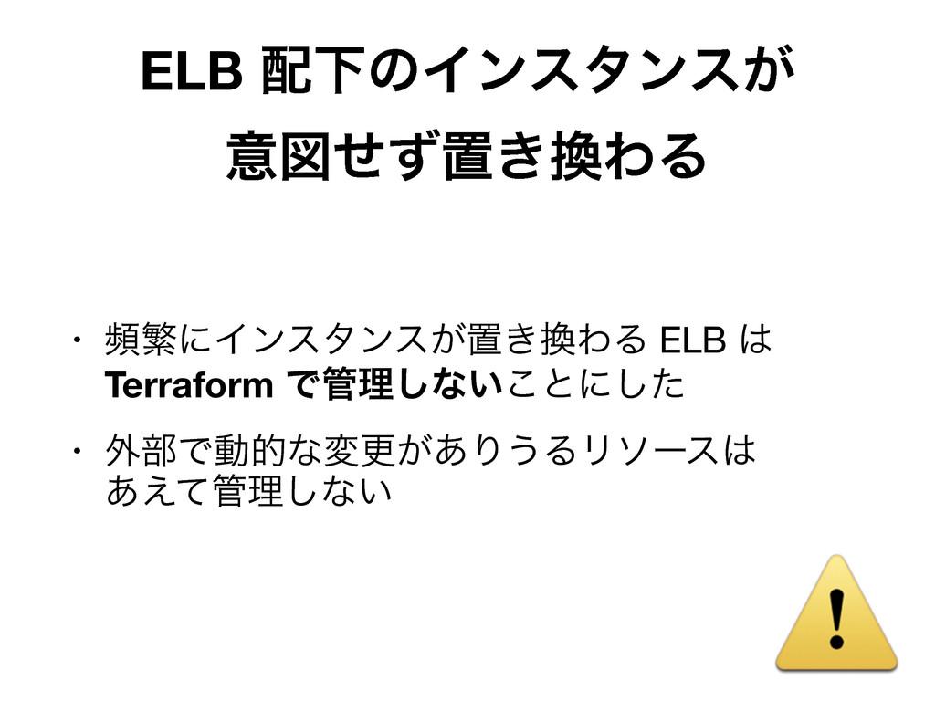 ELB ԼͷΠϯελϯε͕ ҙਤͤͣஔ͖ΘΔ • සൟʹΠϯελϯε͕ஔ͖ΘΔ ELB...