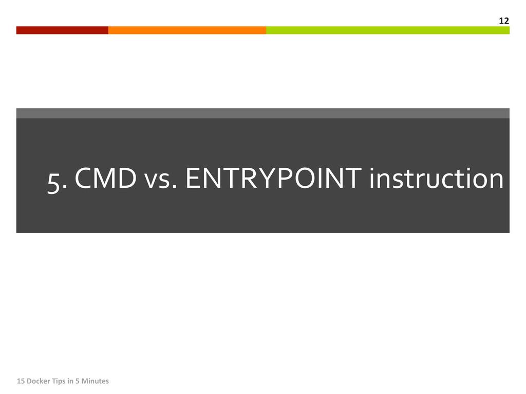 5. CMD vs. ENTRYPOINT instruction...