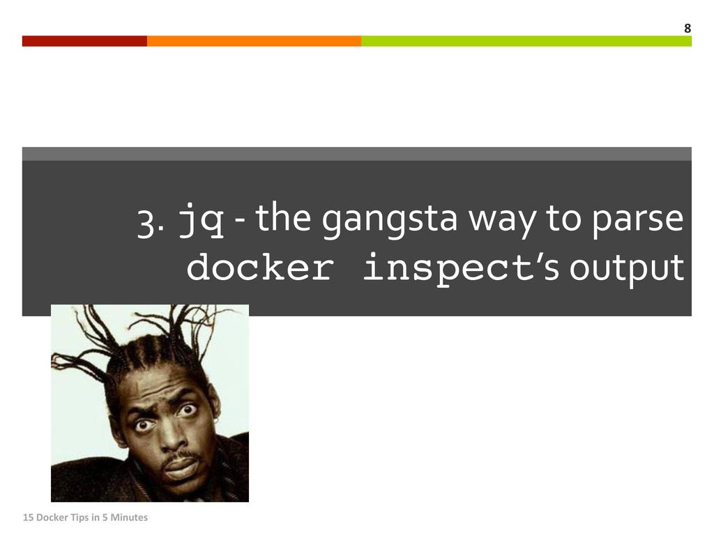3. jq -‐ the gangsta way to...