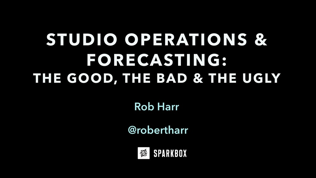 Rob Harr STUDIO OPERATIONS & FORECASTING: THE G...