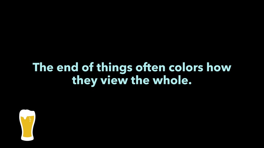 The end of things often colors how they view th...