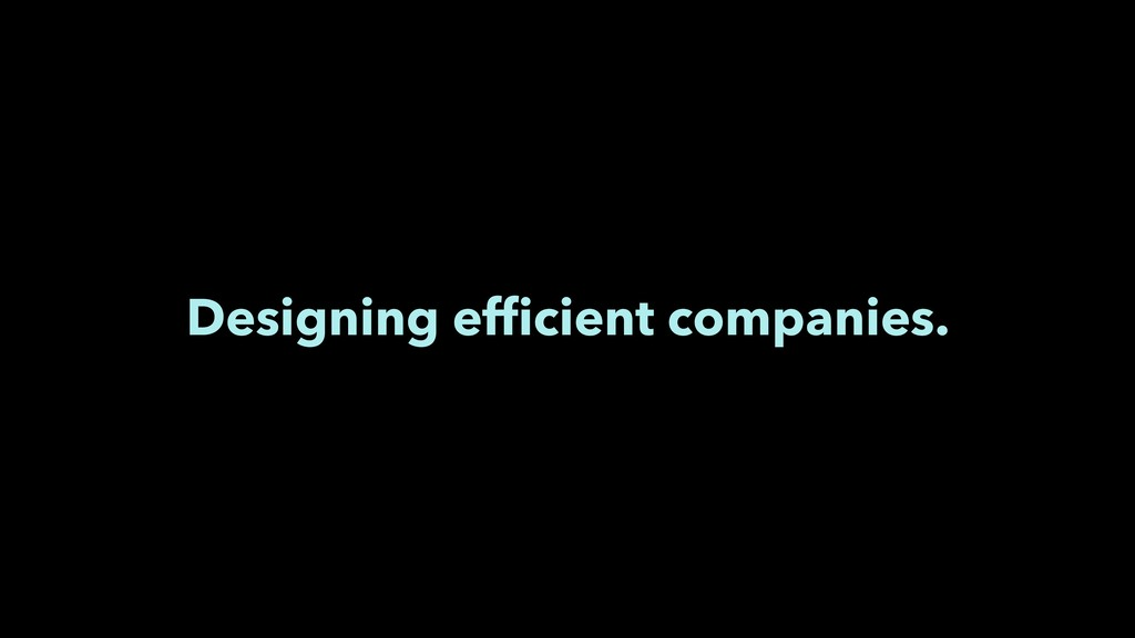 Designing efficient companies.