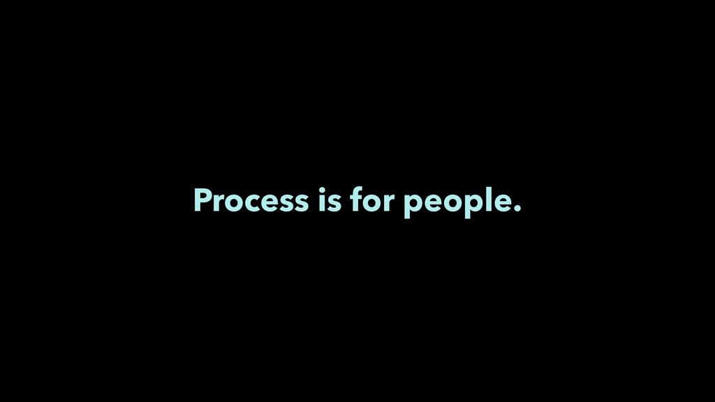 Process is for people.