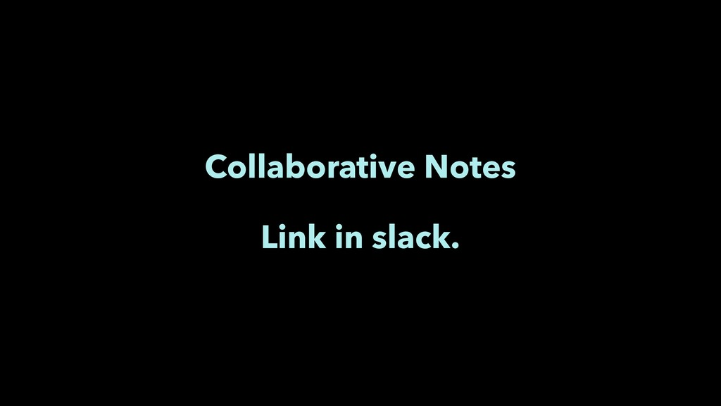 Collaborative Notes Link in slack.