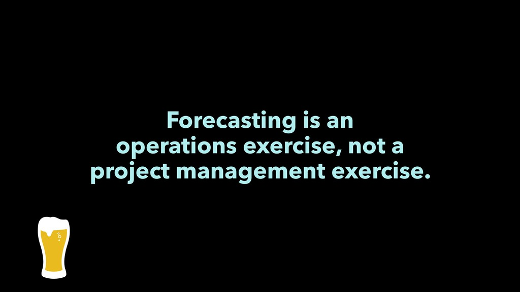 Forecasting is an operations exercise, not a pr...