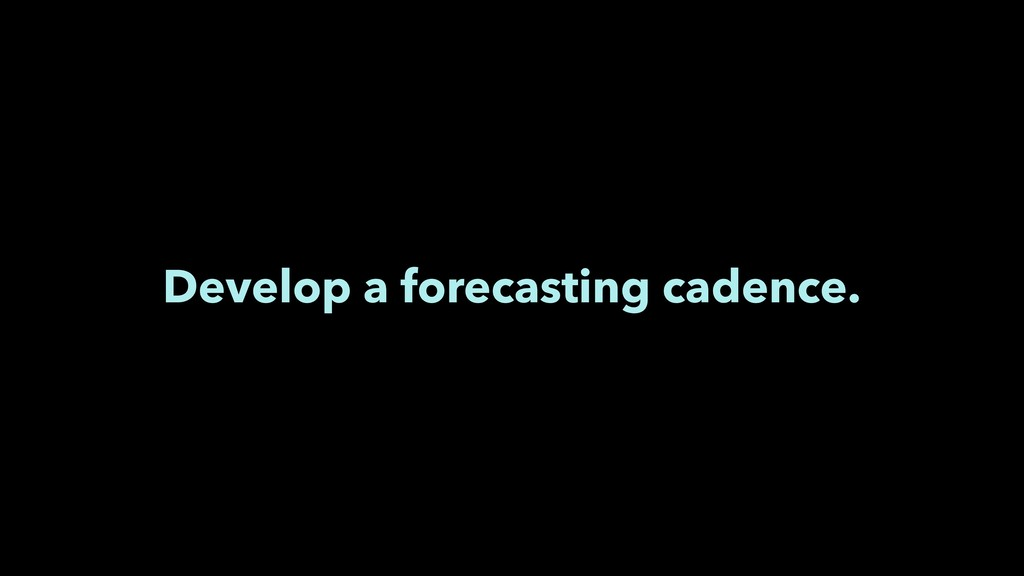 Develop a forecasting cadence.