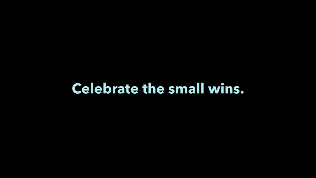 Celebrate the small wins.